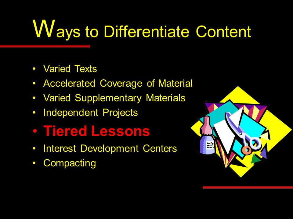 W ays to Differentiate Content Varied Texts Accelerated Coverage of Material Varied Supplementary Materials Independent Projects Tiered Lessons Interest Development Centers Compacting