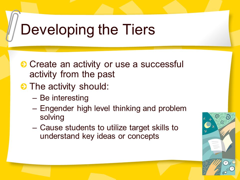 Developing the Tiers Create an activity or use a successful activity from the past The activity should: –Be interesting –Engender high level thinking and problem solving –Cause students to utilize target skills to understand key ideas or concepts
