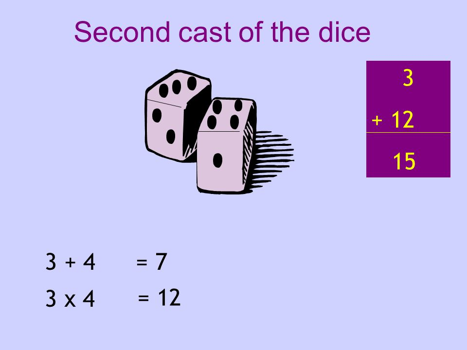 3 + 4 3 x 4 = 7 = 12 3 + 12 15 Second cast of the dice