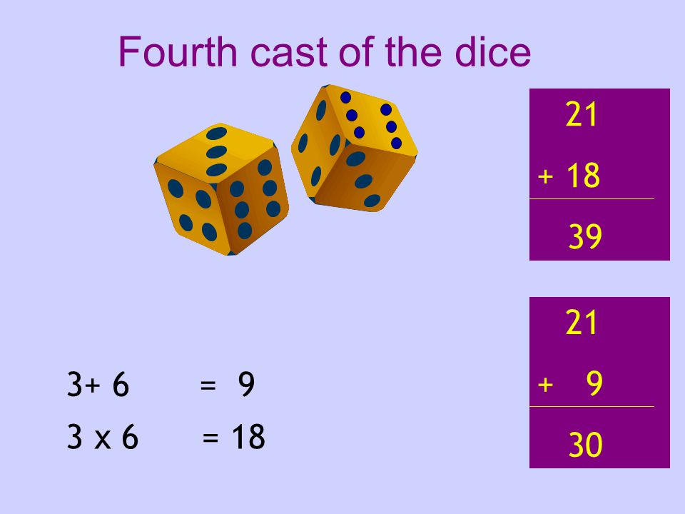 3+ 6 3 x 6 = 9 = 18 21 + 18 39 21 + 9 30 Fourth cast of the dice