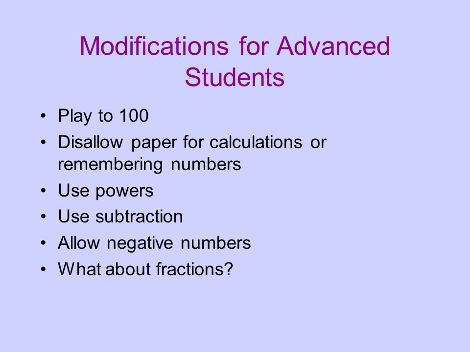 Modifications for Advanced Students Play to 100 Disallow paper for calculations or remembering numbers Use powers Use subtraction Allow negative numbers What about fractions