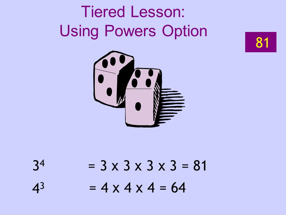 3434 4343 = 3 x 3 x 3 x 3 = 81 = 4 x 4 x 4 = 64 81 Tiered Lesson: Using Powers Option