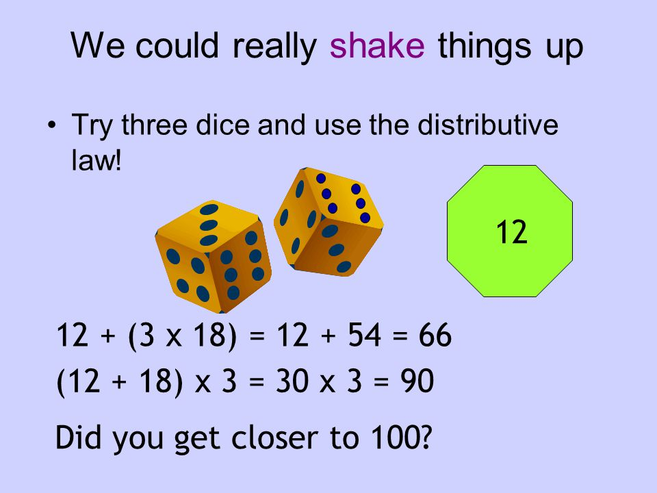 We could really shake things up Try three dice and use the distributive law.
