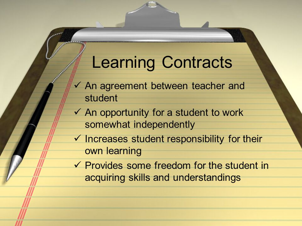 Learning Contracts An agreement between teacher and student An opportunity for a student to work somewhat independently Increases student responsibility for their own learning Provides some freedom for the student in acquiring skills and understandings