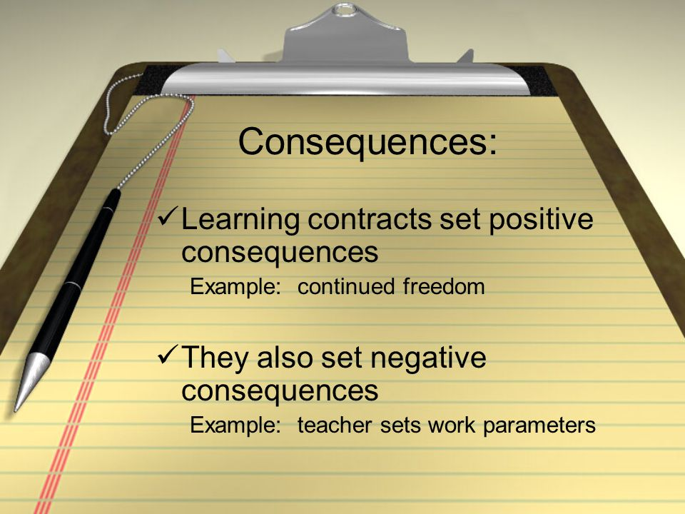 Consequences: Learning contracts set positive consequences Example: continued freedom They also set negative consequences Example: teacher sets work parameters