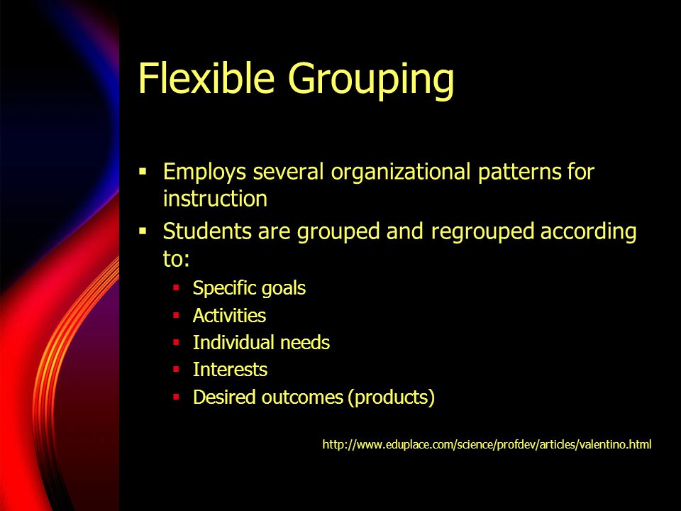 Flexible Grouping Employs several organizational patterns for instruction Students are grouped and regrouped according to: Specific goals Activities Individual needs Interests Desired outcomes (products) http://www.eduplace.com/science/profdev/articles/valentino.html