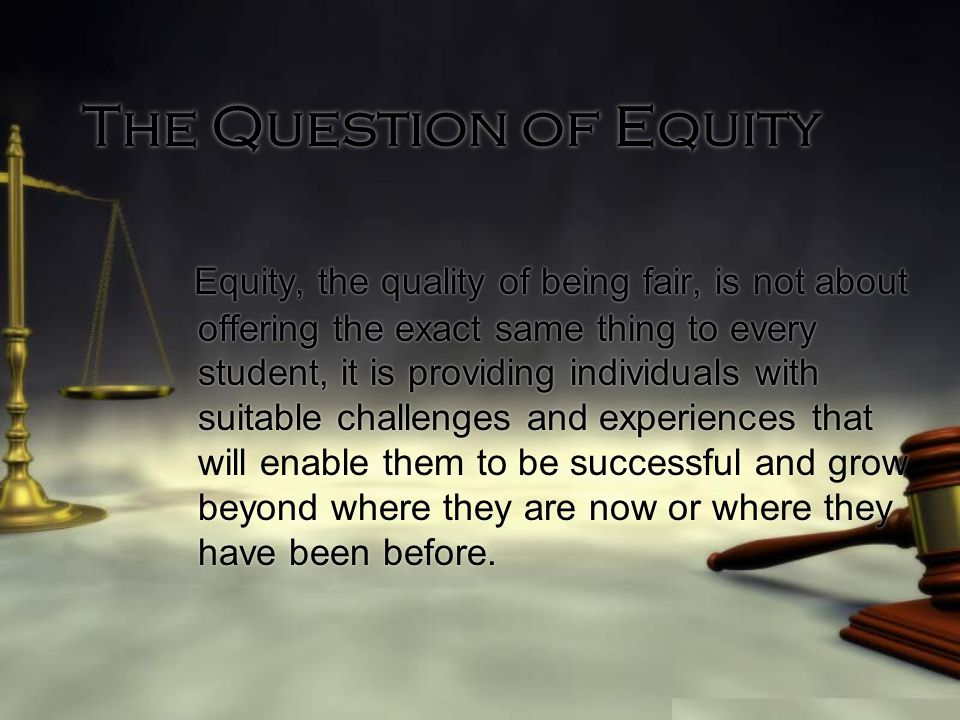 The Question of Equity Equity, the quality of being fair, is not about offering the exact same thing to every student, it is providing individuals with suitable challenges and experiences that will enable them to be successful and grow beyond where they are now or where they have been before.