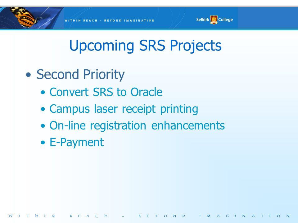 WITHIN REACH – BEYOND IMAGINATION Upcoming SRS Projects Second Priority Convert SRS to Oracle Campus laser receipt printing On-line registration enhancements E-Payment