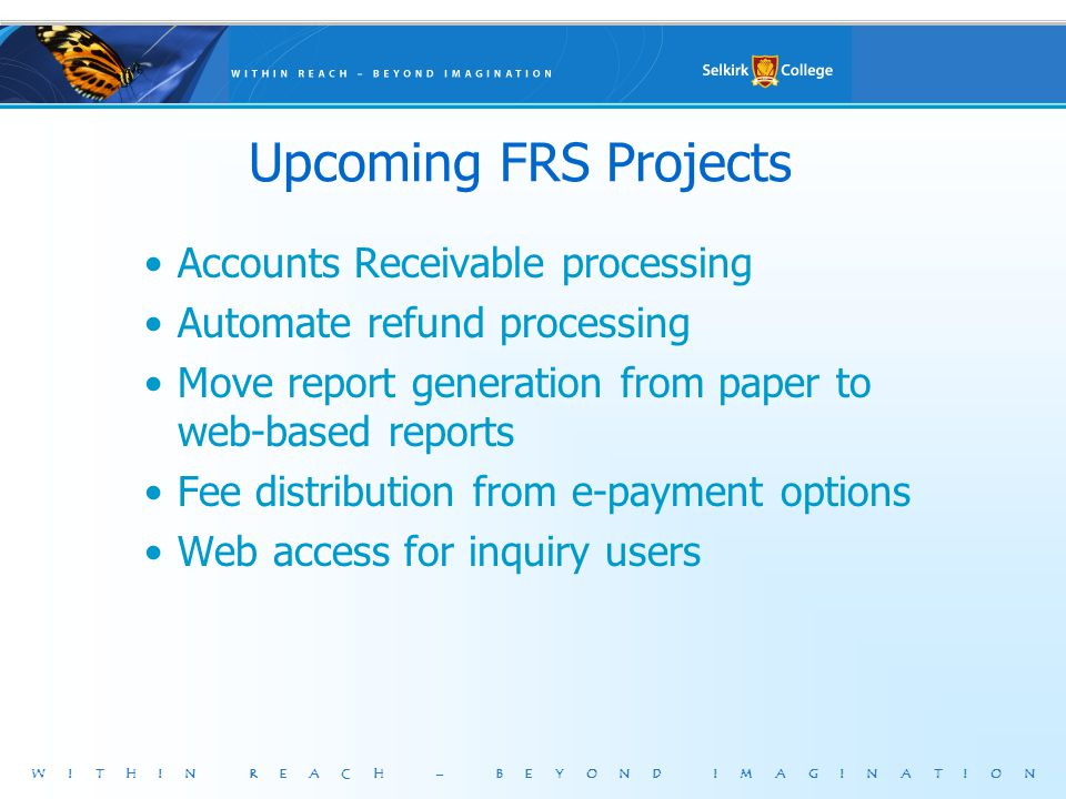 WITHIN REACH – BEYOND IMAGINATION Upcoming FRS Projects Accounts Receivable processing Automate refund processing Move report generation from paper to web-based reports Fee distribution from e-payment options Web access for inquiry users