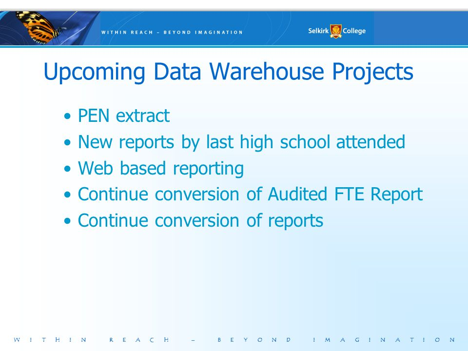 WITHIN REACH – BEYOND IMAGINATION Upcoming Data Warehouse Projects PEN extract New reports by last high school attended Web based reporting Continue conversion of Audited FTE Report Continue conversion of reports