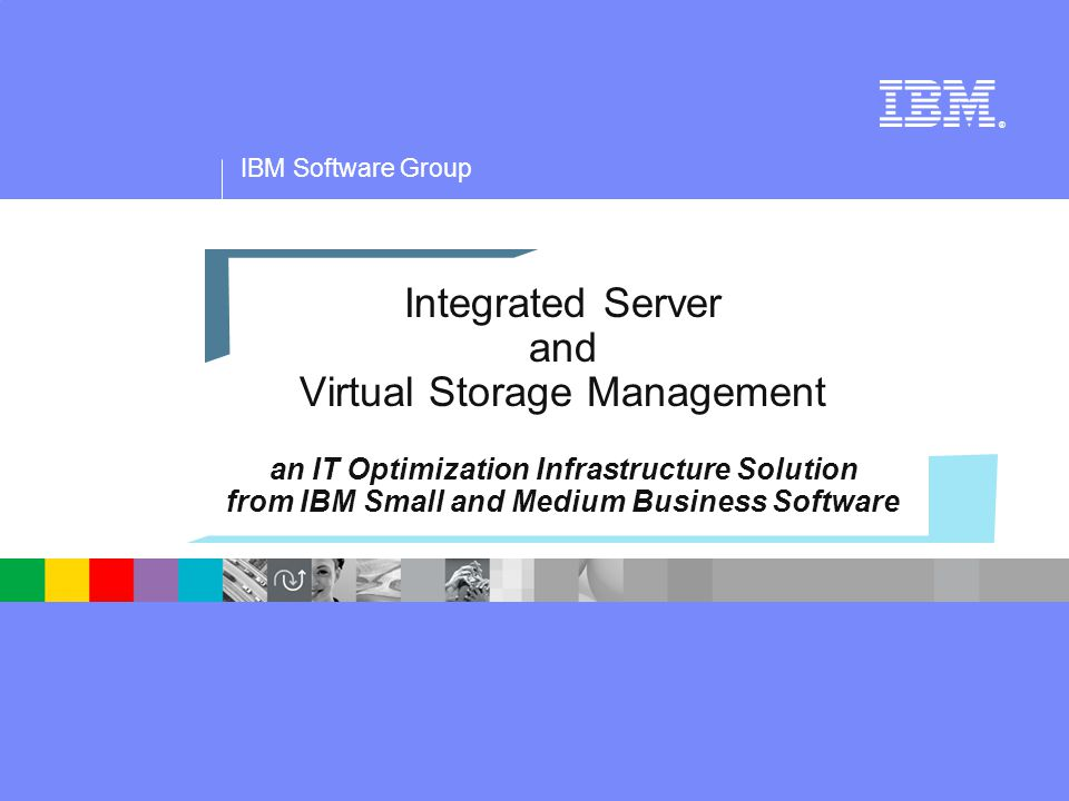 IBM Software Group ® Integrated Server and Virtual Storage Management an IT Optimization Infrastructure Solution from IBM Small and Medium Business Software