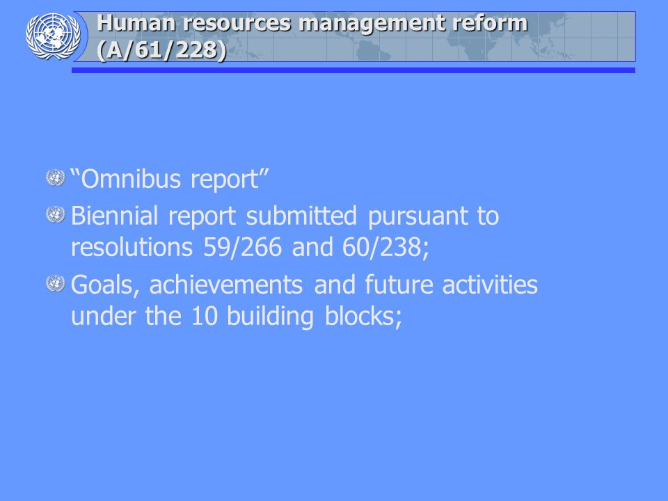 Human resources management reform (A/61/228) Omnibus report Biennial report submitted pursuant to resolutions 59/266 and 60/238; Goals, achievements and future activities under the 10 building blocks;