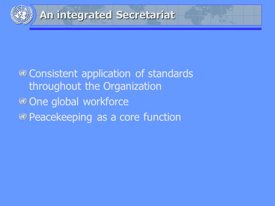 An integrated Secretariat Consistent application of standards throughout the Organization One global workforce Peacekeeping as a core function