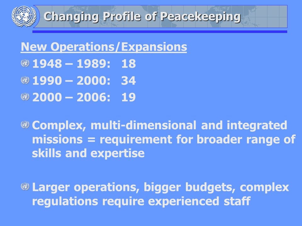 Changing Profile of Peacekeeping New Operations/Expansions 1948 – 1989: 18 1990 – 2000: 34 2000 – 2006: 19 Complex, multi-dimensional and integrated missions = requirement for broader range of skills and expertise Larger operations, bigger budgets, complex regulations require experienced staff