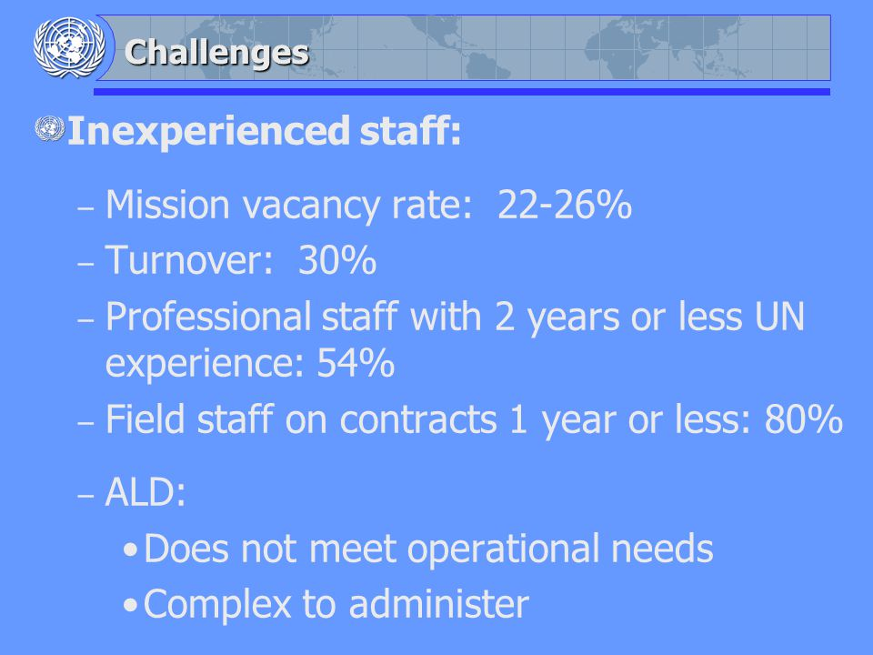 Challenges Inexperienced staff: – Mission vacancy rate: 22-26% – Turnover: 30% – Professional staff with 2 years or less UN experience: 54% – Field staff on contracts 1 year or less: 80% – ALD: Does not meet operational needs Complex to administer