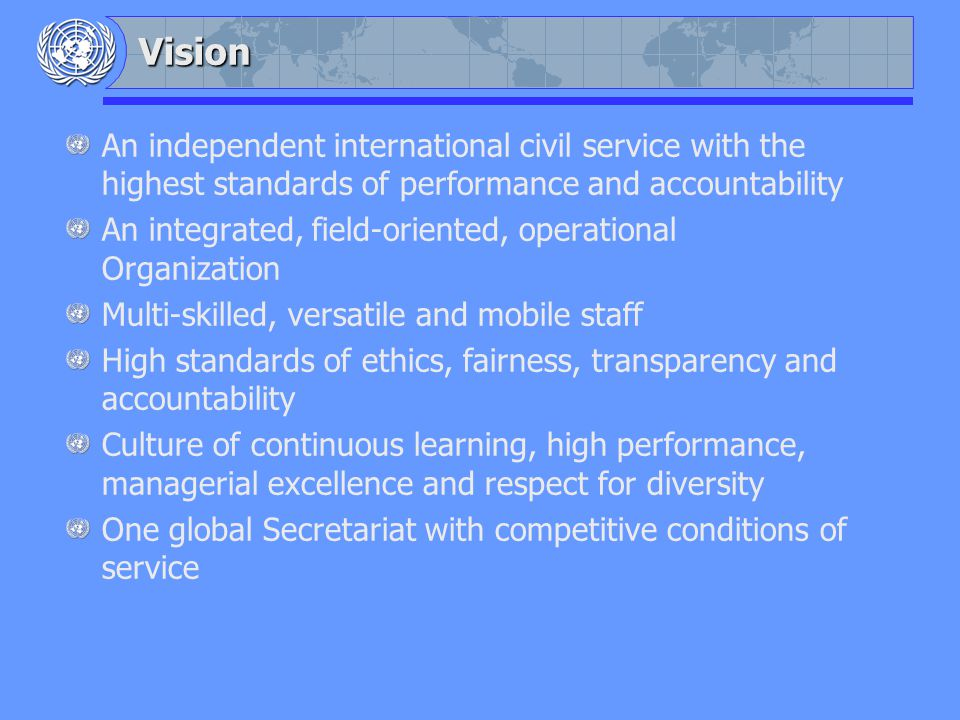 Vision An independent international civil service with the highest standards of performance and accountability An integrated, field-oriented, operational Organization Multi-skilled, versatile and mobile staff High standards of ethics, fairness, transparency and accountability Culture of continuous learning, high performance, managerial excellence and respect for diversity One global Secretariat with competitive conditions of service