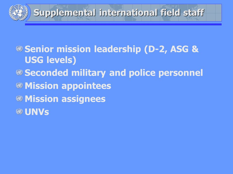Supplemental international field staff Senior mission leadership (D-2, ASG & USG levels) Seconded military and police personnel Mission appointees Mission assignees UNVs