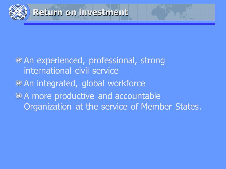 Return on investment An experienced, professional, strong international civil service An integrated, global workforce A more productive and accountable Organization at the service of Member States.