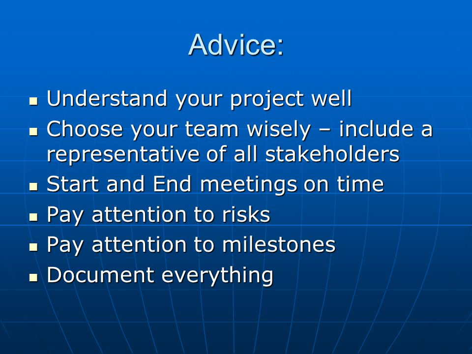 Advice: Understand your project well Understand your project well Choose your team wisely – include a representative of all stakeholders Choose your team wisely – include a representative of all stakeholders Start and End meetings on time Start and End meetings on time Pay attention to risks Pay attention to risks Pay attention to milestones Pay attention to milestones Document everything Document everything
