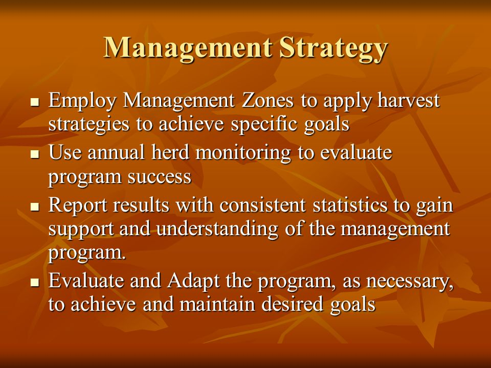 Management Strategy Employ Management Zones to apply harvest strategies to achieve specific goals Employ Management Zones to apply harvest strategies to achieve specific goals Use annual herd monitoring to evaluate program success Use annual herd monitoring to evaluate program success Report results with consistent statistics to gain support and understanding of the management program.