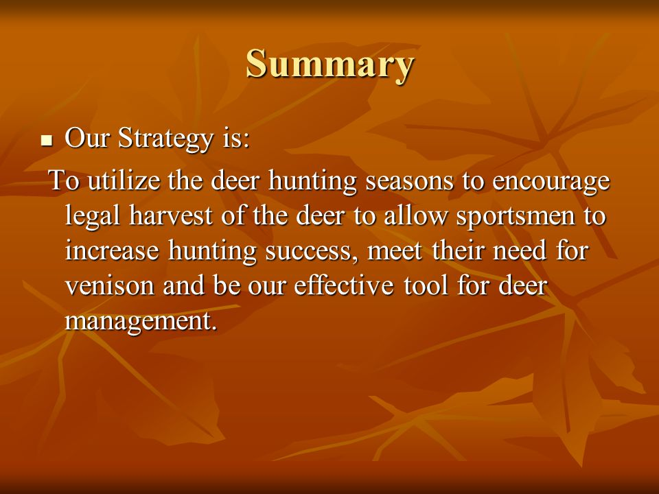 Summary Our Strategy is: Our Strategy is: To utilize the deer hunting seasons to encourage legal harvest of the deer to allow sportsmen to increase hunting success, meet their need for venison and be our effective tool for deer management.