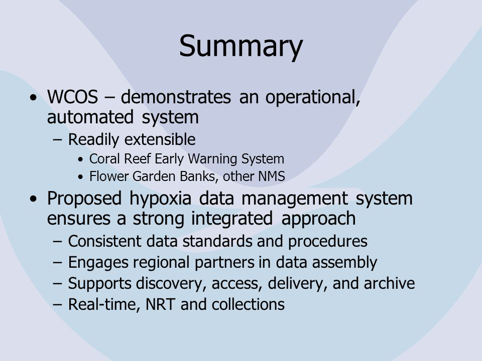 Summary WCOS – demonstrates an operational, automated system –Readily extensible Coral Reef Early Warning System Flower Garden Banks, other NMS Proposed hypoxia data management system ensures a strong integrated approach –Consistent data standards and procedures –Engages regional partners in data assembly –Supports discovery, access, delivery, and archive –Real-time, NRT and collections