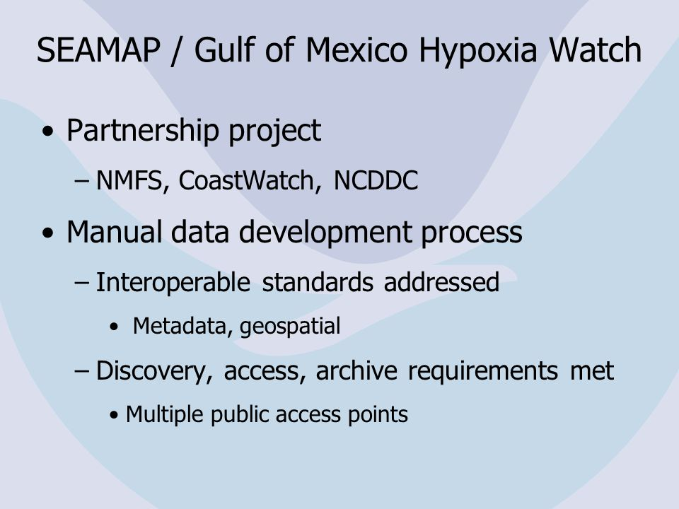 SEAMAP / Gulf of Mexico Hypoxia Watch Partnership project –NMFS, CoastWatch, NCDDC Manual data development process –Interoperable standards addressed Metadata, geospatial –Discovery, access, archive requirements met Multiple public access points