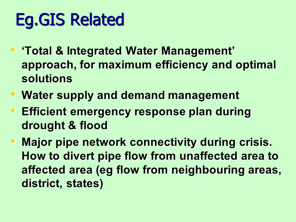 Eg.GIS Related Total & Integrated Water Management approach, for maximum efficiency and optimal solutions Total & Integrated Water Management approach, for maximum efficiency and optimal solutions Water supply and demand management Water supply and demand management Efficient emergency response plan during drought & flood Efficient emergency response plan during drought & flood Major pipe network connectivity during crisis.