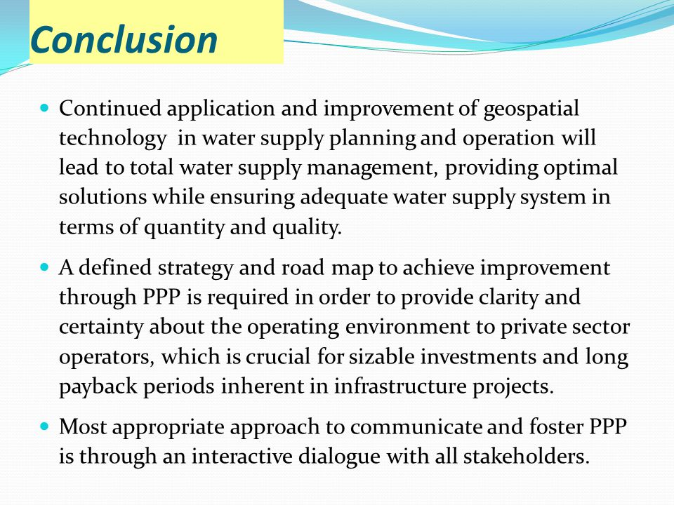 Conclusion Continued application and improvement of geospatial technology in water supply planning and operation will lead to total water supply management, providing optimal solutions while ensuring adequate water supply system in terms of quantity and quality.