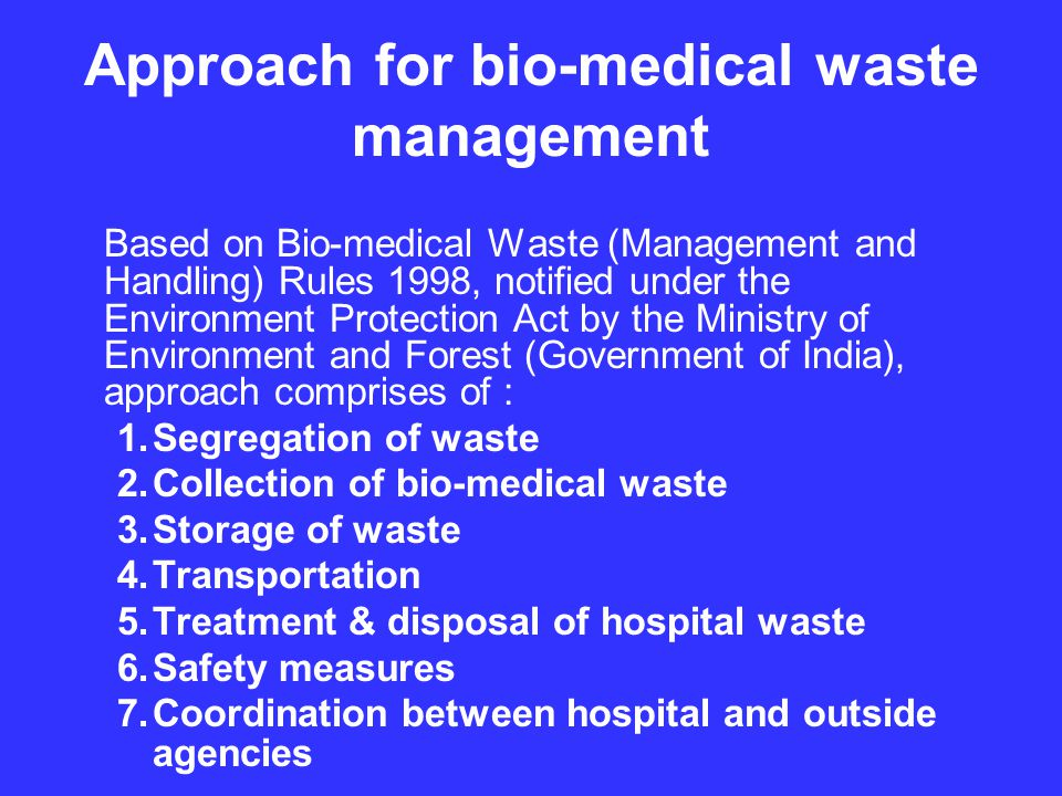 Approach for bio-medical waste management Based on Bio-medical Waste (Management and Handling) Rules 1998, notified under the Environment Protection Act by the Ministry of Environment and Forest (Government of India), approach comprises of : 1.Segregation of waste 2.Collection of bio-medical waste 3.Storage of waste 4.Transportation 5.Treatment & disposal of hospital waste 6.Safety measures 7.Coordination between hospital and outside agencies