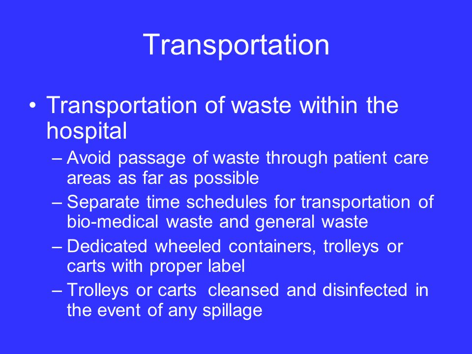 Transportation Transportation of waste within the hospital –Avoid passage of waste through patient care areas as far as possible –Separate time schedules for transportation of bio-medical waste and general waste –Dedicated wheeled containers, trolleys or carts with proper label –Trolleys or carts cleansed and disinfected in the event of any spillage