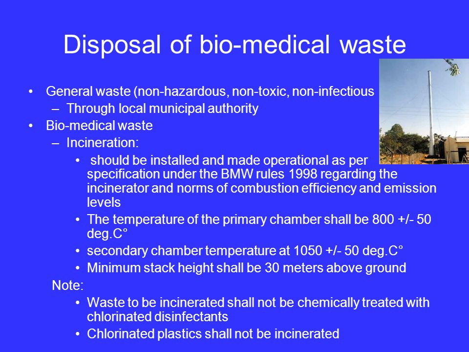 Disposal of bio-medical waste General waste (non-hazardous, non-toxic, non-infectious –Through local municipal authority Bio-medical waste –Incineration: should be installed and made operational as per specification under the BMW rules 1998 regarding the incinerator and norms of combustion efficiency and emission levels The temperature of the primary chamber shall be 800 +/- 50 deg.C° secondary chamber temperature at 1050 +/- 50 deg.C° Minimum stack height shall be 30 meters above ground Note: Waste to be incinerated shall not be chemically treated with chlorinated disinfectants Chlorinated plastics shall not be incinerated