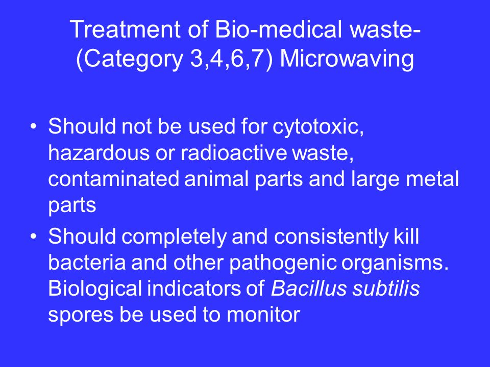 Treatment of Bio-medical waste- (Category 3,4,6,7) Microwaving Should not be used for cytotoxic, hazardous or radioactive waste, contaminated animal parts and large metal parts Should completely and consistently kill bacteria and other pathogenic organisms.