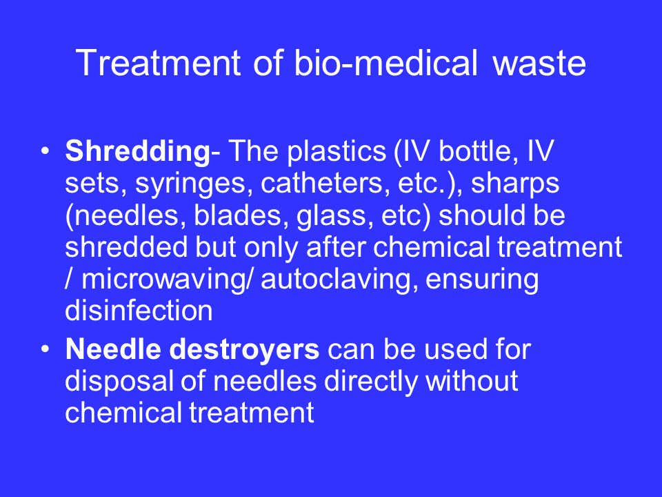 Treatment of bio-medical waste Shredding- The plastics (IV bottle, IV sets, syringes, catheters, etc.), sharps (needles, blades, glass, etc) should be shredded but only after chemical treatment / microwaving/ autoclaving, ensuring disinfection Needle destroyers can be used for disposal of needles directly without chemical treatment