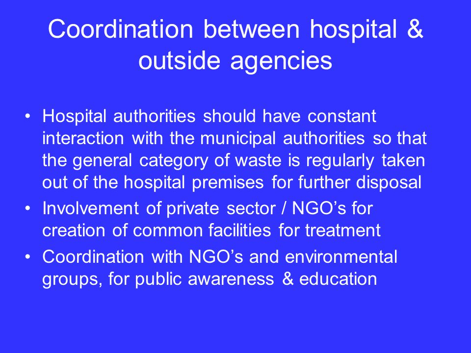 Coordination between hospital & outside agencies Hospital authorities should have constant interaction with the municipal authorities so that the general category of waste is regularly taken out of the hospital premises for further disposal Involvement of private sector / NGOs for creation of common facilities for treatment Coordination with NGOs and environmental groups, for public awareness & education