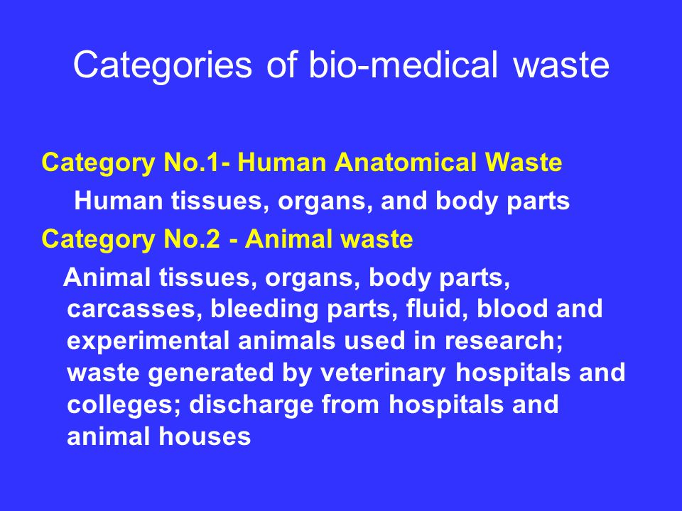 Categories of bio-medical waste Category No.1- Human Anatomical Waste Human tissues, organs, and body parts Category No.2 - Animal waste Animal tissues, organs, body parts, carcasses, bleeding parts, fluid, blood and experimental animals used in research; waste generated by veterinary hospitals and colleges; discharge from hospitals and animal houses