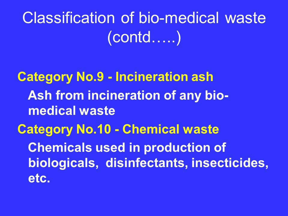 Classification of bio-medical waste (contd…..) Category No.9 - Incineration ash Ash from incineration of any bio- medical waste Category No.10 - Chemical waste Chemicals used in production of biologicals, disinfectants, insecticides, etc.