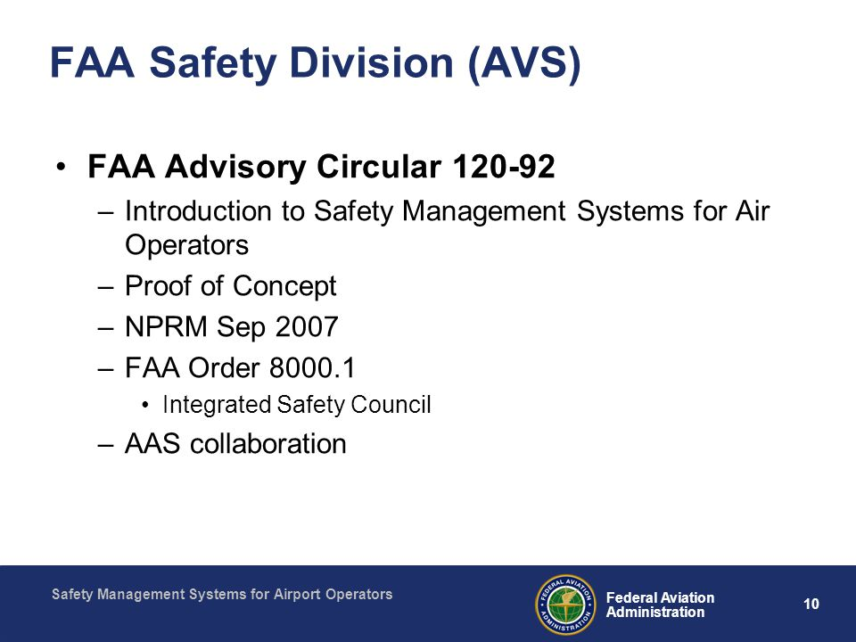 Safety Management Systems for Airport Operators 10 Federal Aviation Administration FAA Safety Division (AVS) FAA Advisory Circular –Introduction to Safety Management Systems for Air Operators –Proof of Concept –NPRM Sep 2007 –FAA Order Integrated Safety Council –AAS collaboration