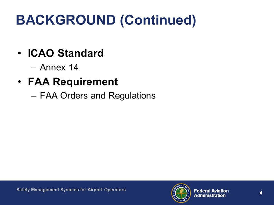 Safety Management Systems for Airport Operators 4 Federal Aviation Administration BACKGROUND (Continued) ICAO Standard –Annex 14 FAA Requirement –FAA Orders and Regulations