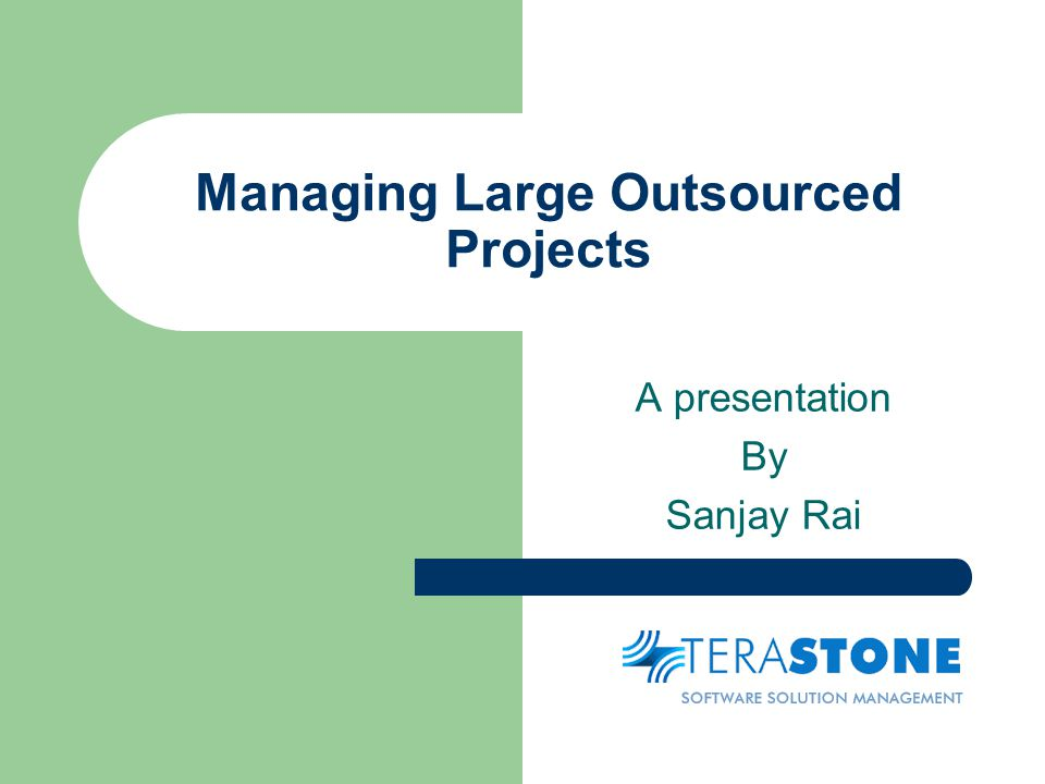Managing Large Outsourced Projects A presentation By Sanjay Rai