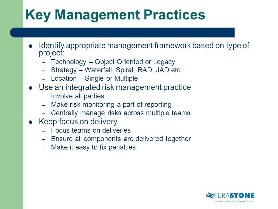 Key Management Practices Identify appropriate management framework based on type of project: – Technology – Object Oriented or Legacy – Strategy – Waterfall, Spiral, RAD, JAD etc.