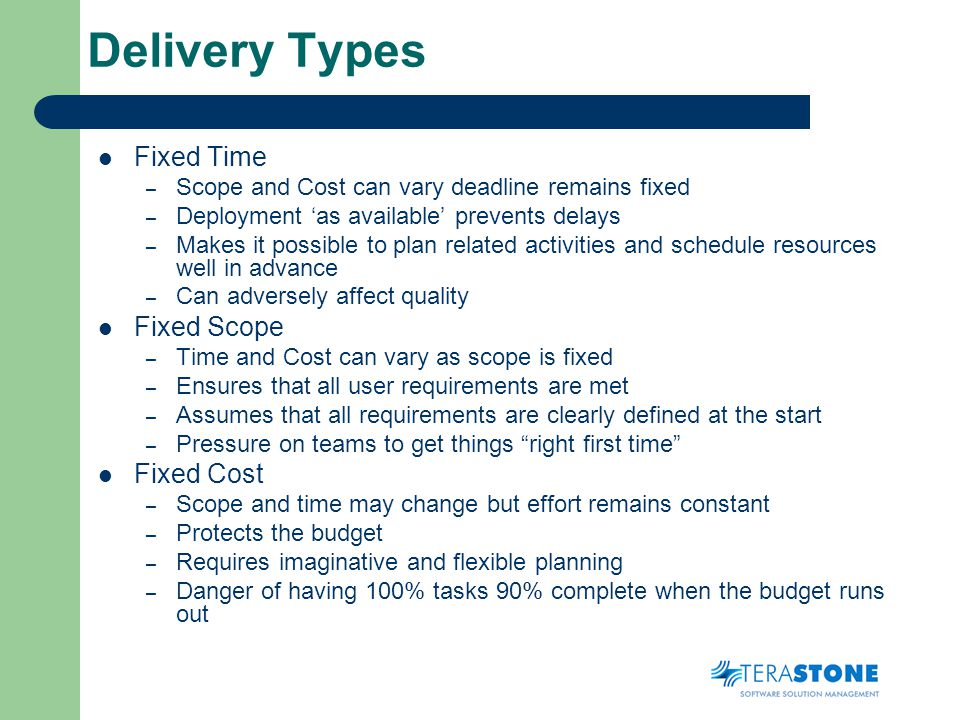 Delivery Types Fixed Time – Scope and Cost can vary deadline remains fixed – Deployment as available prevents delays – Makes it possible to plan related activities and schedule resources well in advance – Can adversely affect quality Fixed Scope – Time and Cost can vary as scope is fixed – Ensures that all user requirements are met – Assumes that all requirements are clearly defined at the start – Pressure on teams to get things right first time Fixed Cost – Scope and time may change but effort remains constant – Protects the budget – Requires imaginative and flexible planning – Danger of having 100% tasks 90% complete when the budget runs out