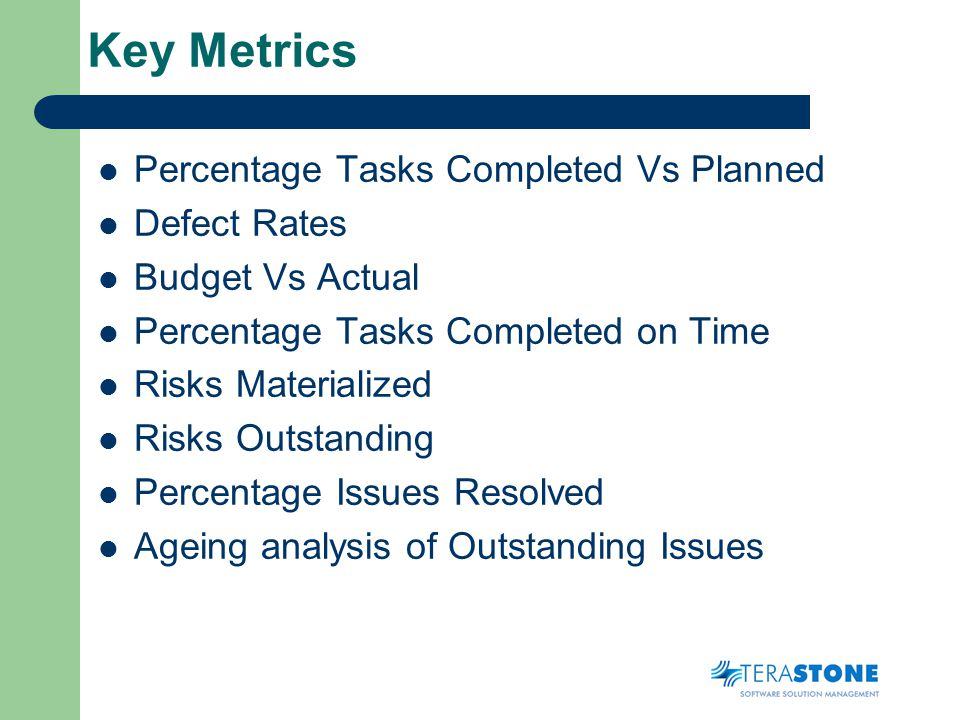 Key Metrics Percentage Tasks Completed Vs Planned Defect Rates Budget Vs Actual Percentage Tasks Completed on Time Risks Materialized Risks Outstanding Percentage Issues Resolved Ageing analysis of Outstanding Issues