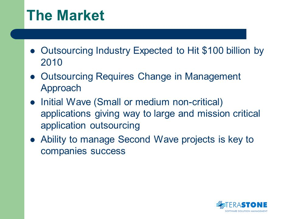 The Market Outsourcing Industry Expected to Hit $100 billion by 2010 Outsourcing Requires Change in Management Approach Initial Wave (Small or medium non-critical) applications giving way to large and mission critical application outsourcing Ability to manage Second Wave projects is key to companies success