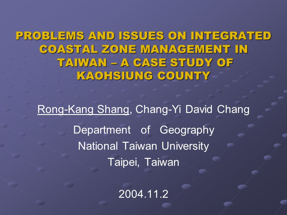 PROBLEMS AND ISSUES ON INTEGRATED COASTAL ZONE MANAGEMENT IN TAIWAN – A CASE STUDY OF KAOHSIUNG COUNTY Rong-Kang Shang, Chang-Yi David Chang Department of Geography National Taiwan University Taipei, Taiwan 2004.11.2