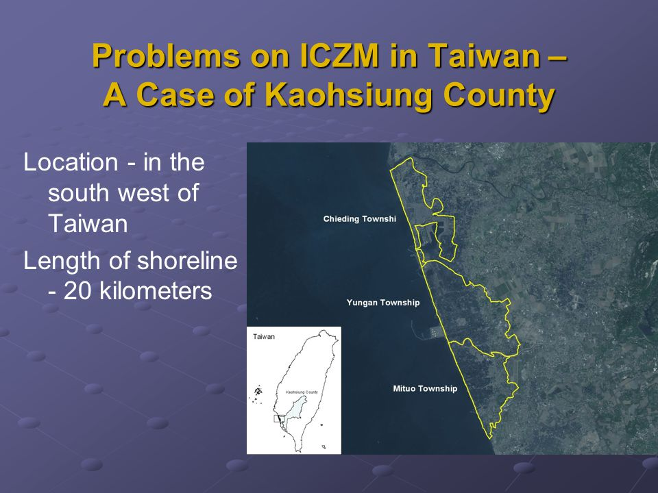 Problems on ICZM in Taiwan – A Case of Kaohsiung County Location - in the south west of Taiwan Length of shoreline - 20 kilometers