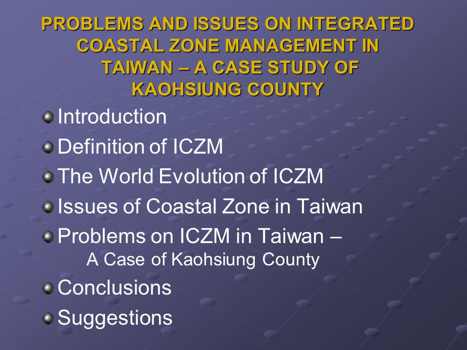 PROBLEMS AND ISSUES ON INTEGRATED COASTAL ZONE MANAGEMENT IN TAIWAN – A CASE STUDY OF KAOHSIUNG COUNTY Introduction Definition of ICZM The World Evolution of ICZM Issues of Coastal Zone in Taiwan Problems on ICZM in Taiwan – A Case of Kaohsiung County Conclusions Suggestions