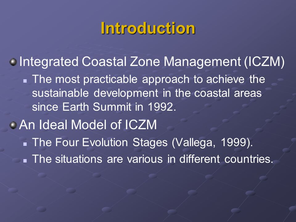 Introduction Integrated Coastal Zone Management (ICZM) The most practicable approach to achieve the sustainable development in the coastal areas since Earth Summit in 1992.