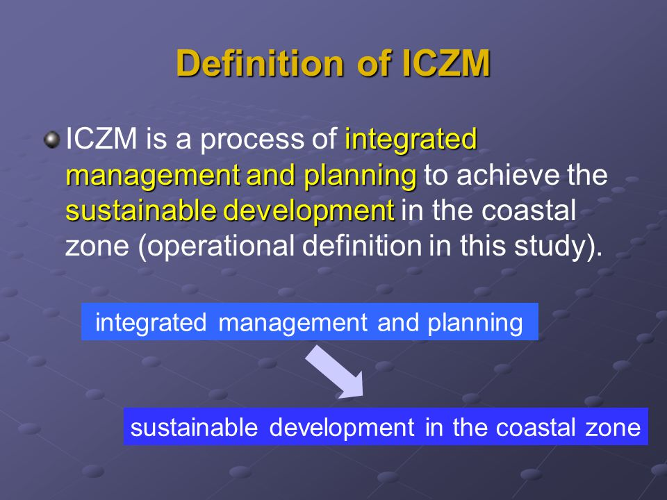 Definition of ICZM integrated management and planning sustainable development ICZM is a process of integrated management and planning to achieve the sustainable development in the coastal zone (operational definition in this study).