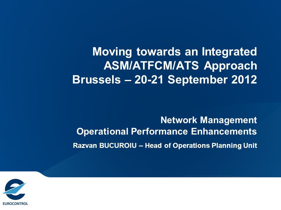 Moving towards an Integrated ASM/ATFCM/ATS Approach Brussels – 20-21 September 2012 Network Management Operational Performance Enhancements Razvan BUCUROIU – Head of Operations Planning Unit